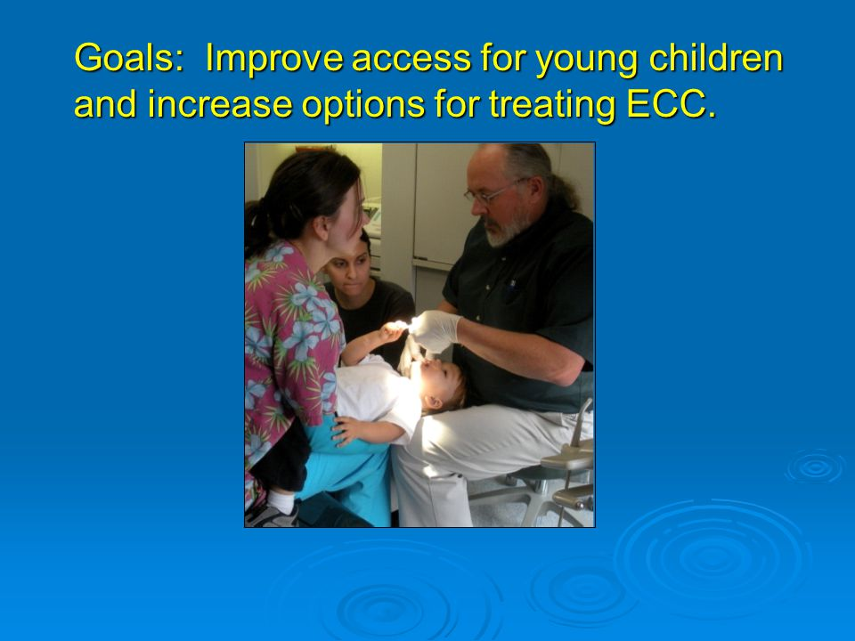 Goals: Improve access for young children and increase options for treating ECC.