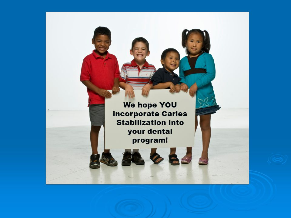 We hope YOU incorporate Caries Stabilization into your dental program!