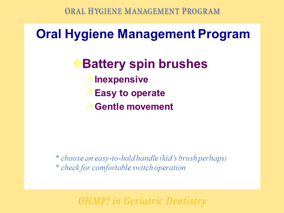 Oral Hygiene Management Program çBattery spin brushes äInexpensive äEasy to operate äGentle movement * choose an easy-to-hold handle (kid's brush perhaps) * check for comfortable switch operation