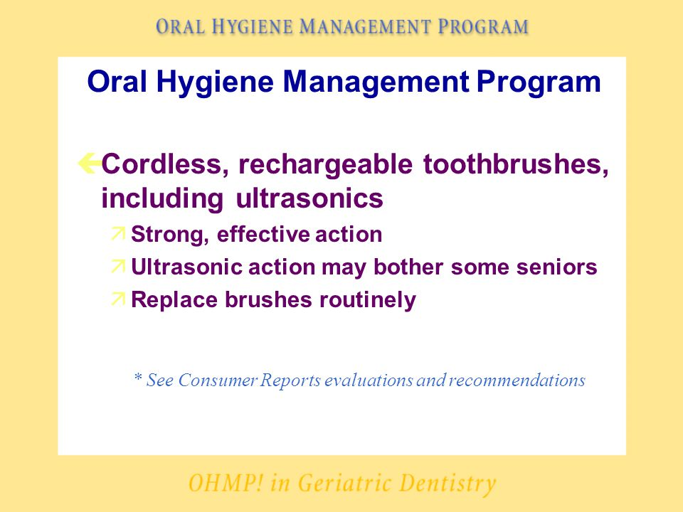 Oral Hygiene Management Program çCordless, rechargeable toothbrushes, including ultrasonics äStrong, effective action äUltrasonic action may bother some seniors äReplace brushes routinely * See Consumer Reports evaluations and recommendations