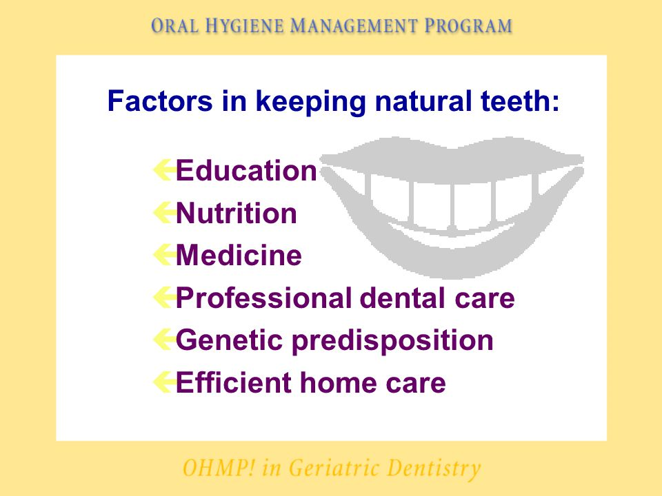Factors in keeping natural teeth: çEducation çNutrition çMedicine çProfessional dental care çGenetic predisposition çEfficient home care