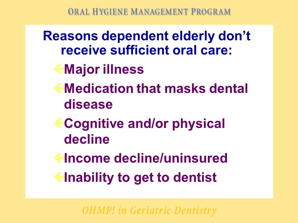 Reasons dependent elderly don't receive sufficient oral care: çMajor illness çMedication that masks dental disease çCognitive and/or physical decline çIncome decline/uninsured çInability to get to dentist