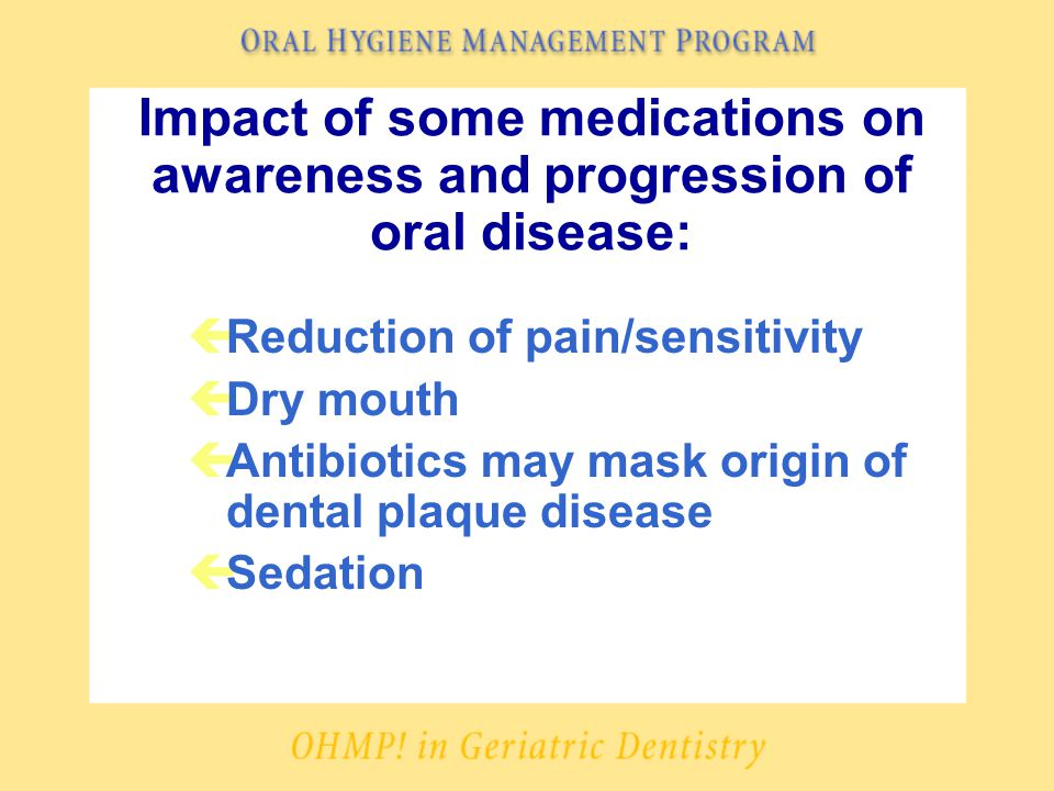Impact of some medications on awareness and progression of oral disease: çReduction of pain/sensitivity çDry mouth çAntibiotics may mask origin of dental plaque disease çSedation