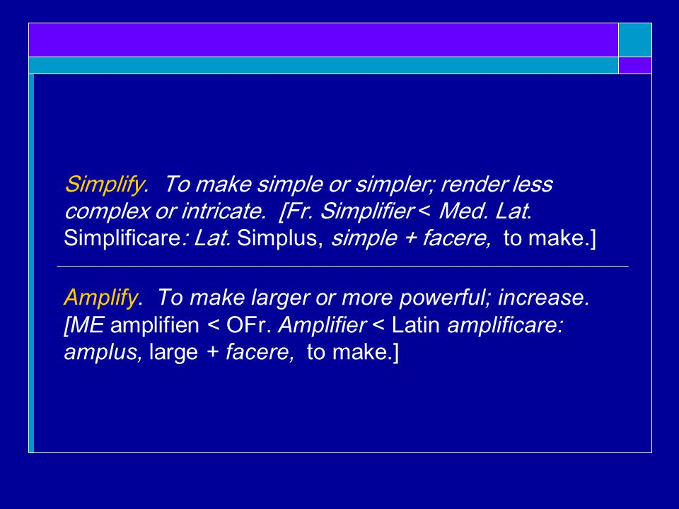 Simplify.To make simple or simpler; render less complex or intricate.