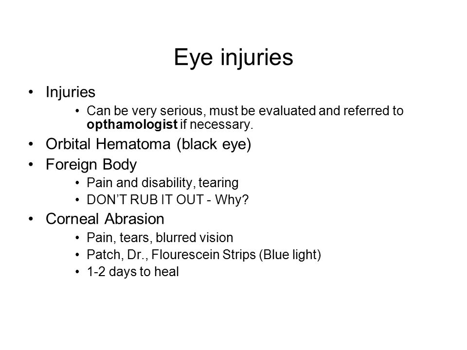 Eye injuries Injuries Can be very serious, must be evaluated and referred to opthamologist if necessary.