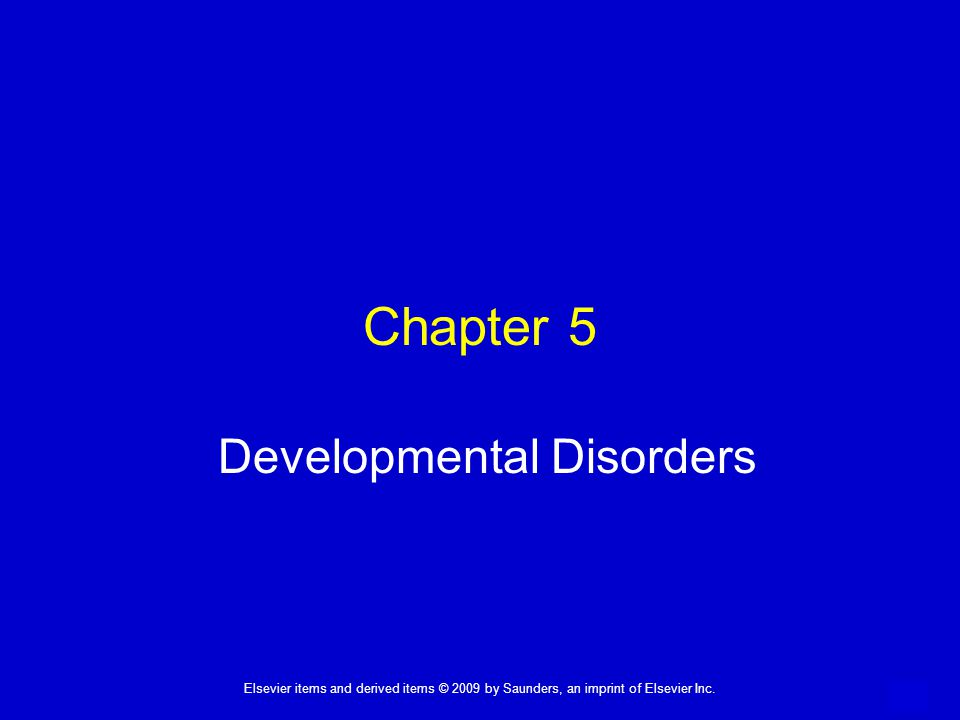 1 Elsevier items and derived items © 2009 by Saunders, an imprint of Elsevier Inc. Chapter 5 Developmental Disorders