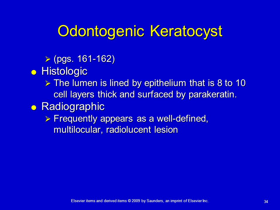 34 Elsevier items and derived items © 2009 by Saunders, an imprint of Elsevier Inc. Odontogenic Keratocyst  (pgs. 161-162)  Histologic  The lumen i
