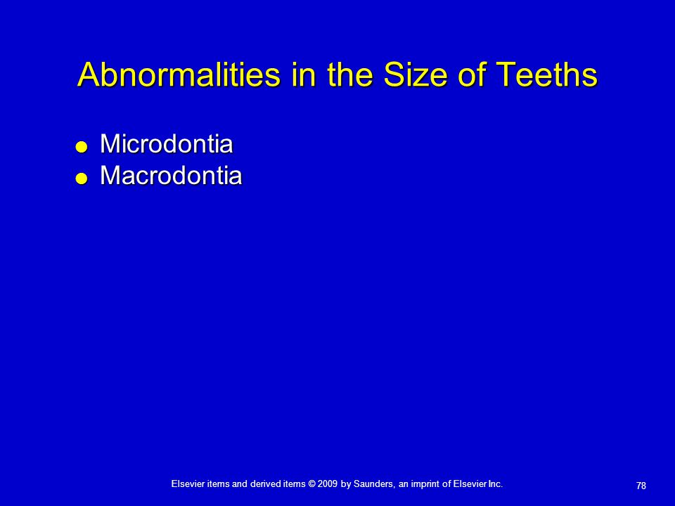 78 Elsevier items and derived items © 2009 by Saunders, an imprint of Elsevier Inc. Abnormalities in the Size of Teeths  Microdontia  Macrodontia