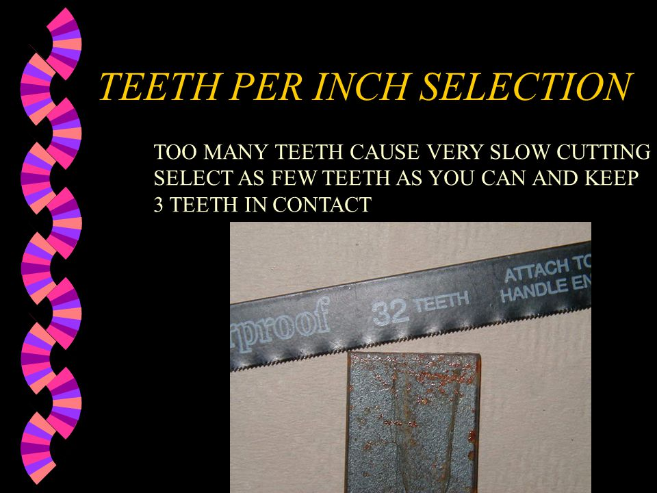 TEETH PER INCH SELECTION KEEP AT LEAST THREE TEETH IN CONTACT WITH THE METAL AT ALL TIMES