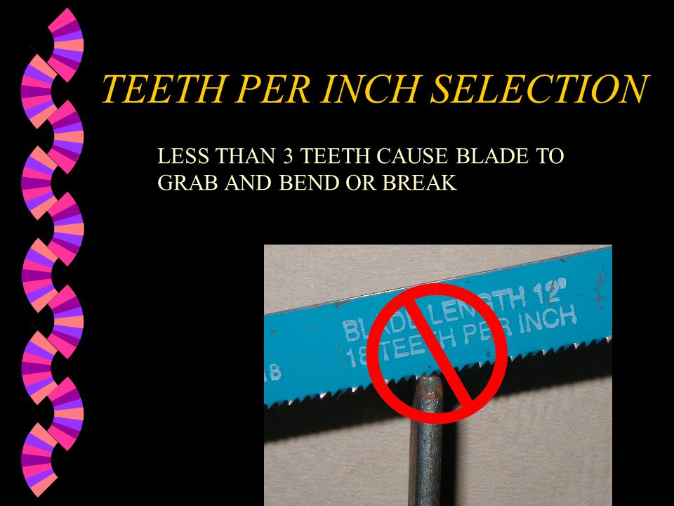 TEETH PER INCH SELECTION TOO MANY TEETH CAUSE VERY SLOW CUTTING SELECT AS FEW TEETH AS YOU CAN AND KEEP 3 TEETH IN CONTACT