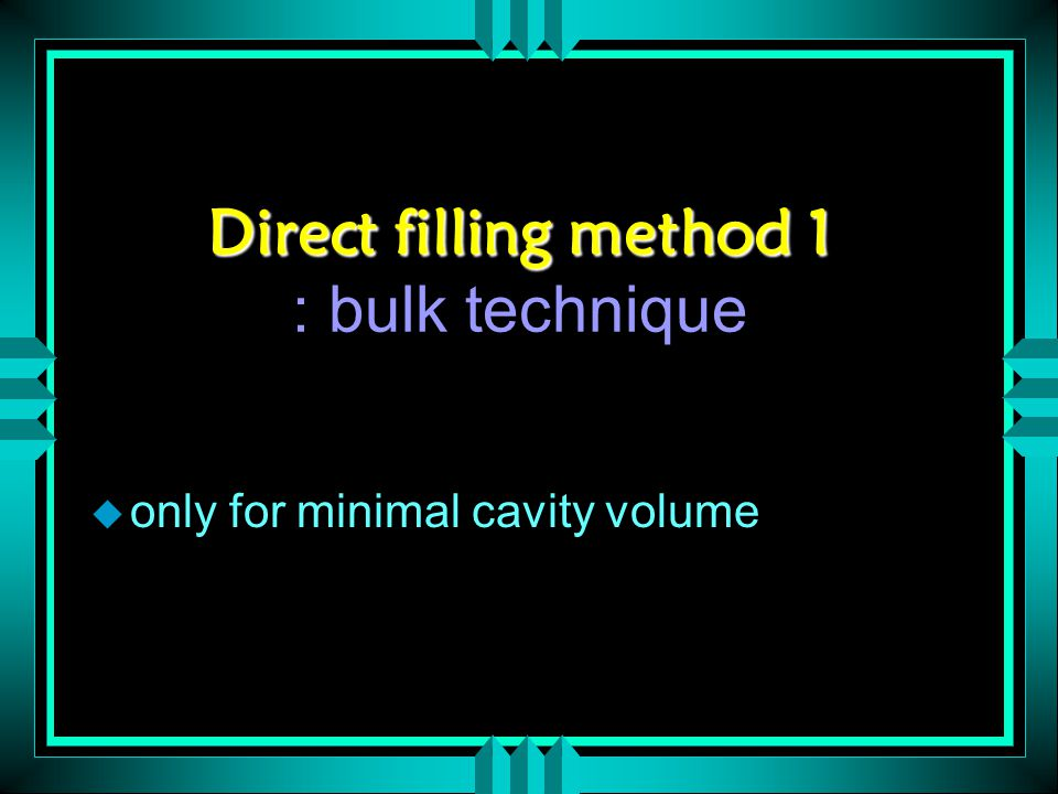 Direct filling method 1 Direct filling method 1 : bulk technique u only for minimal cavity volume
