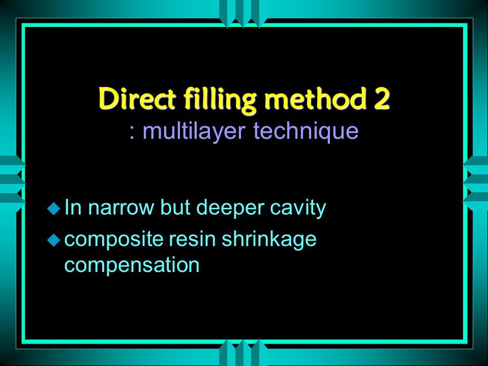 Direct filling method 2 Direct filling method 2 : multilayer technique u In narrow but deeper cavity u composite resin shrinkage compensation