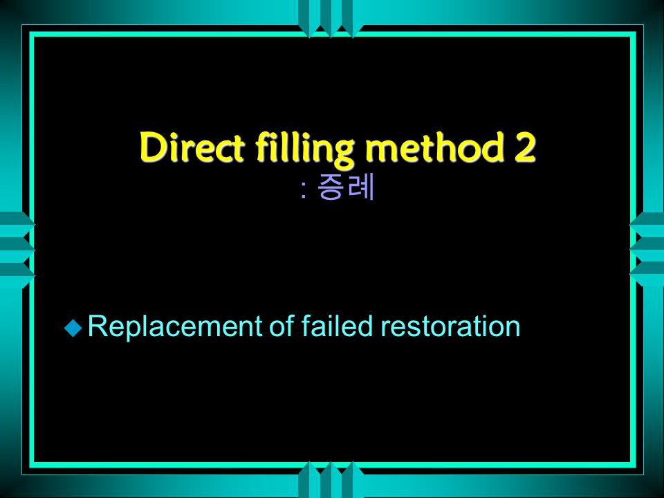 Direct filling method 2 Direct filling method 2 : 증례 u Replacement of failed restoration