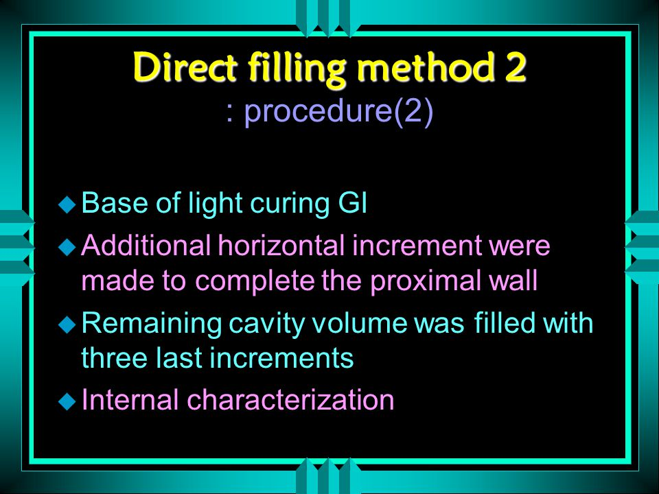 Direct filling method 2 Direct filling method 2 : procedure(2) u Base of light curing GI u Additional horizontal increment were made to complete the proximal wall u Remaining cavity volume was filled with three last increments u Internal characterization