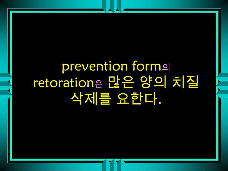 prevention form 의 retoration 은 많은 양의 치질 삭제를 요한다.