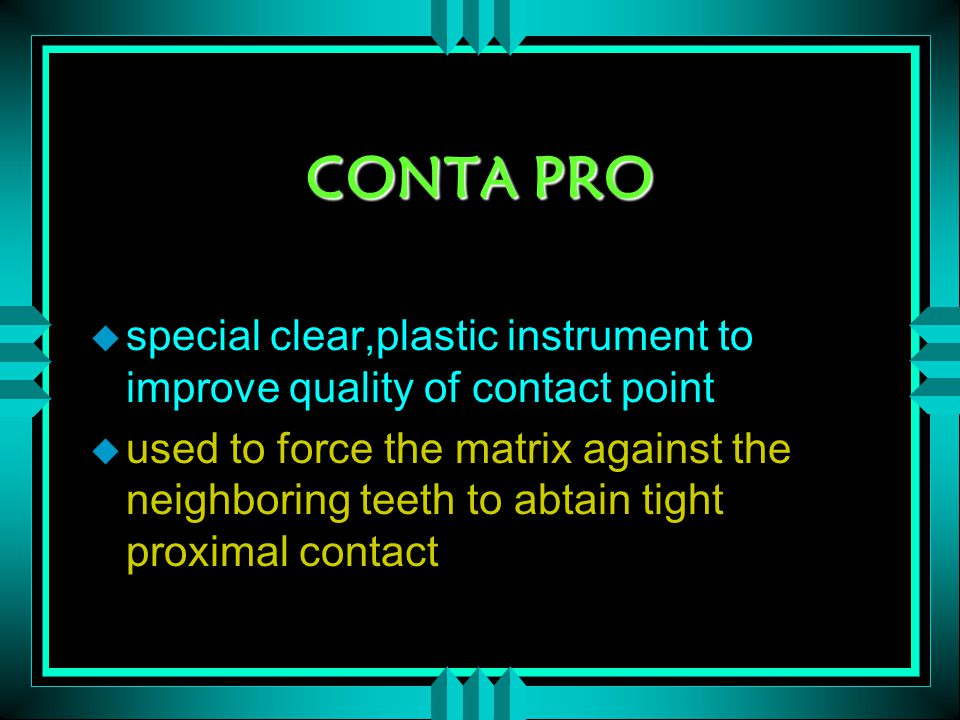 CONTA PRO u special clear,plastic instrument to improve quality of contact point u used to force the matrix against the neighboring teeth to abtain tight proximal contact