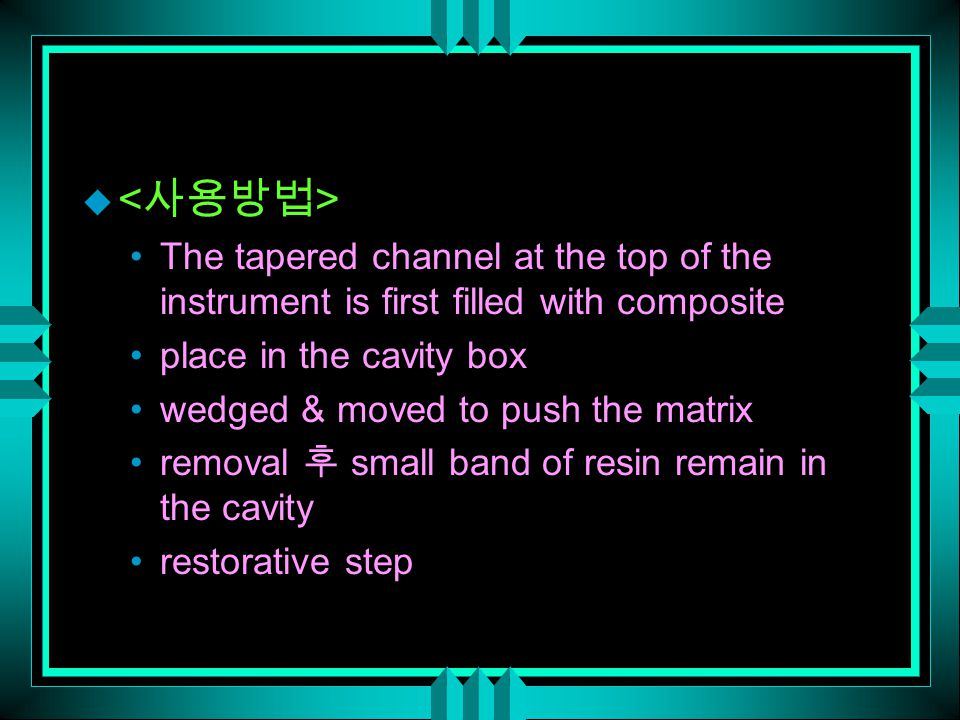 u The tapered channel at the top of the instrument is first filled with composite place in the cavity box wedged & moved to push the matrix removal 후 small band of resin remain in the cavity restorative step