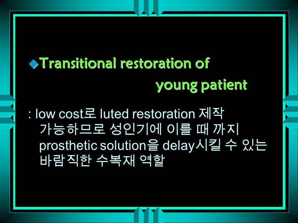 u Transitional restoration of young patient young patient : low cost 로 luted restoration 제작 가능하므로 성인기에 이를 때 까지 prosthetic solution 을 delay 시킬 수 있는 바람직