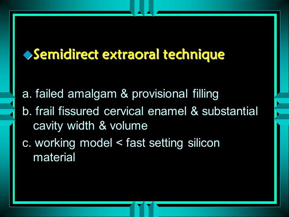 u Semidirect extraoral technique a. failed amalgam & provisional filling b. frail fissured cervical enamel & substantial cavity width & volume c. work