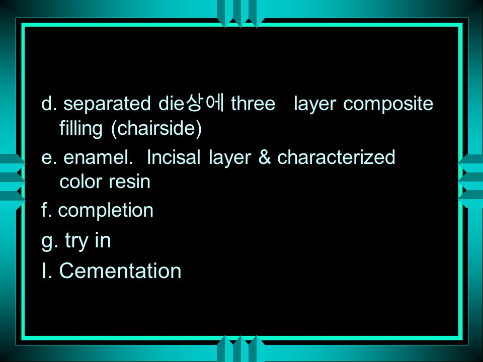 d. separated die 상에 three layer composite filling (chairside) e. enamel. Incisal layer & characterized color resin f. completion g. try in I. Cementat