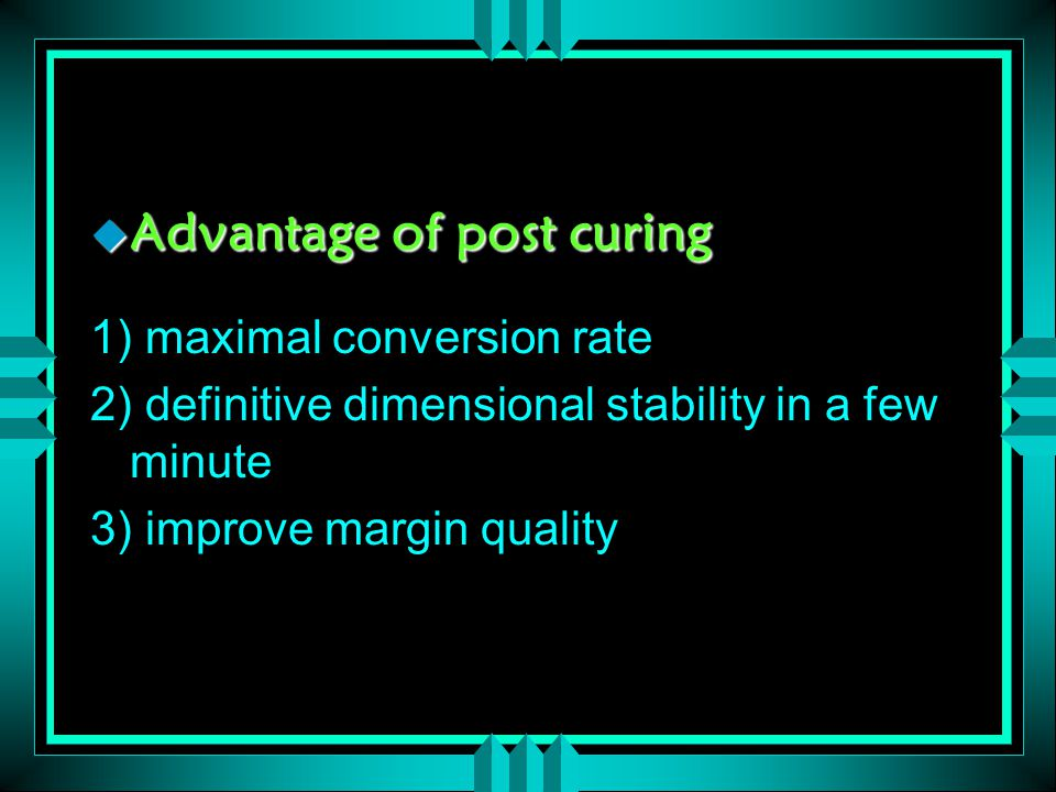  Advantage of post curing 1) maximal conversion rate 2) definitive dimensional stability in a few minute 3) improve margin quality