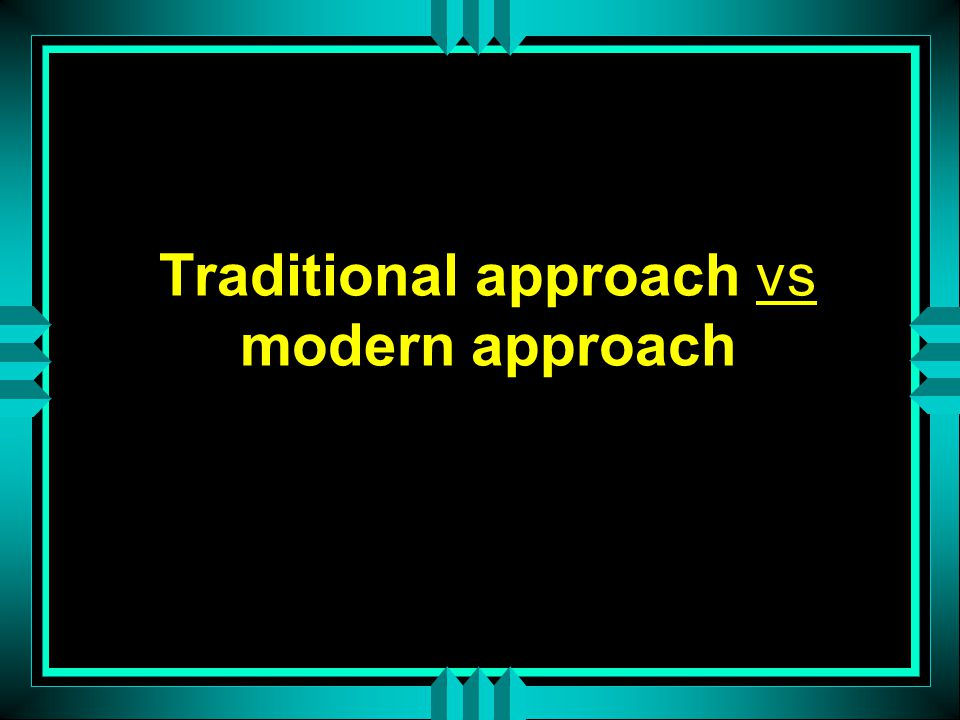 Traditional approach vs modern approach