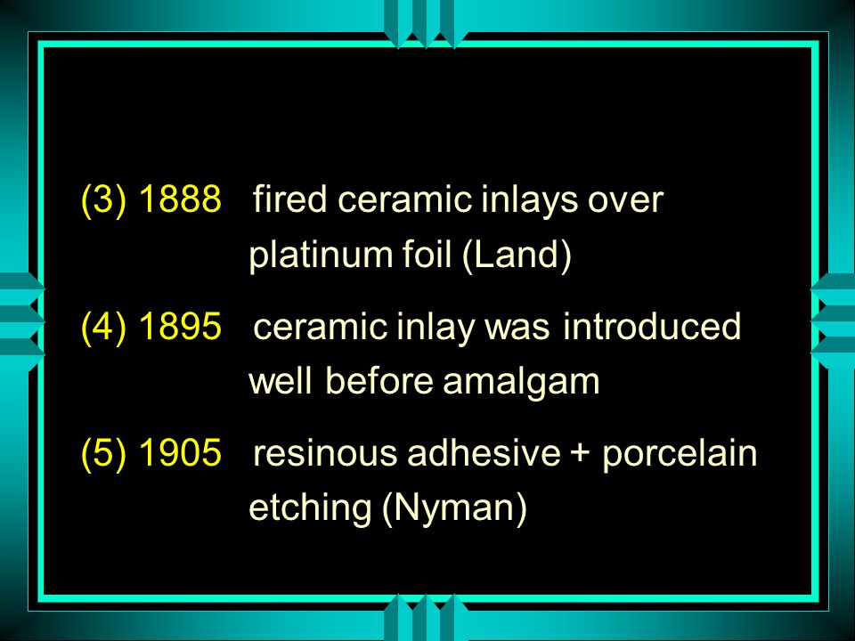 (3) 1888 fired ceramic inlays over platinum foil (Land) (4) 1895 ceramic inlay was introduced well before amalgam (5) 1905 resinous adhesive + porcela
