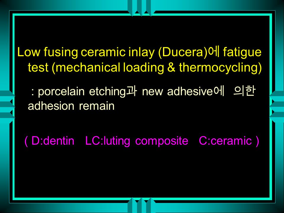 Low fusing ceramic inlay (Ducera) 에 fatigue test (mechanical loading & thermocycling) : porcelain etching 과 new adhesive 에 의한 adhesion remain ( D:dent