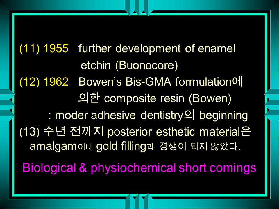 (11) 1955 further development of enamel etchin (Buonocore) (12) 1962 Bowen's Bis-GMA formulation 에 의한 composite resin (Bowen) : moder adhesive dentistry 의 beginning (13) 수년 전까지 posterior esthetic material 은 amalgam 이나 gold filling 과 경쟁이 되지 않았다.