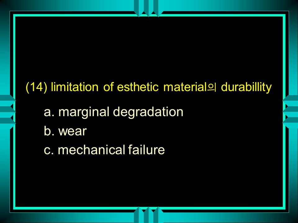 (14) limitation of esthetic material 의 durabillity a. marginal degradation b. wear c. mechanical failure