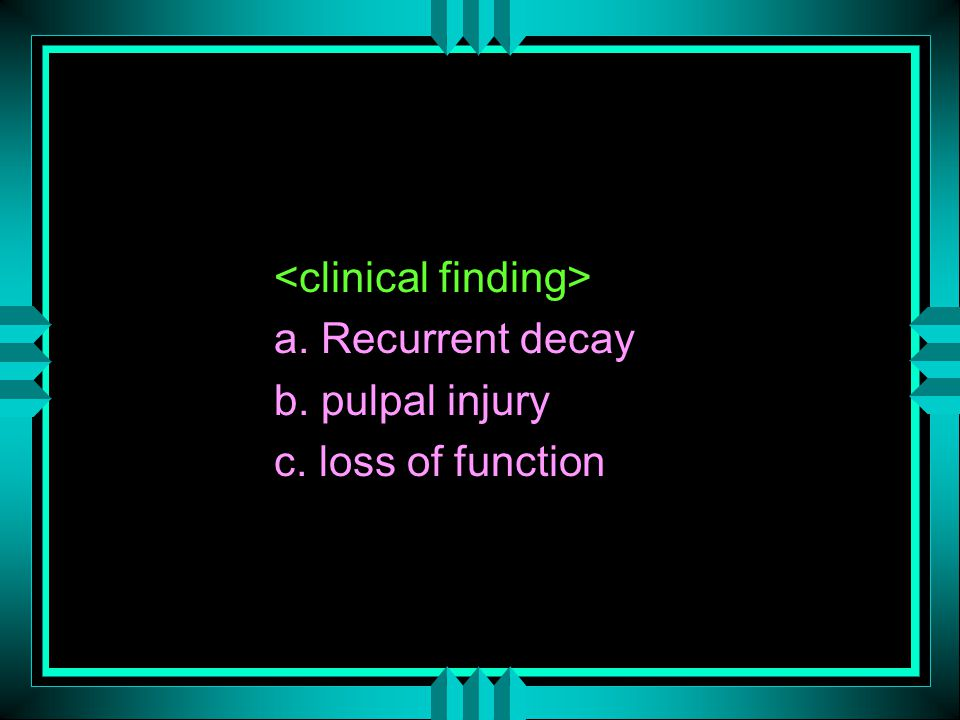 a. Recurrent decay b. pulpal injury c. loss of function