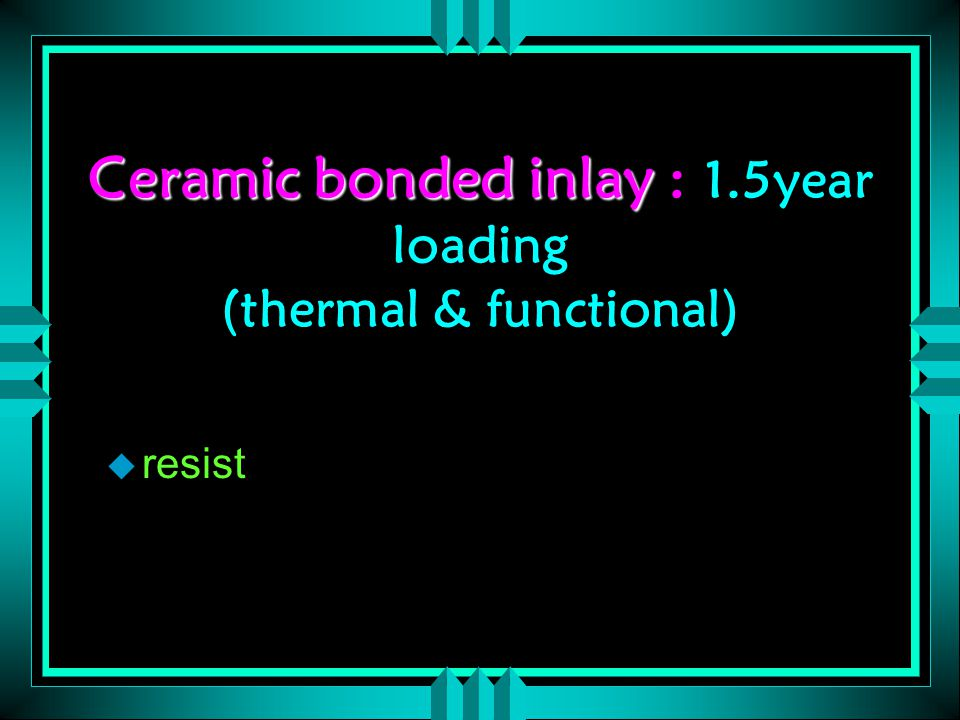 Ceramic bonded inlay Ceramic bonded inlay : 1.5year loading (thermal & functional) u resist