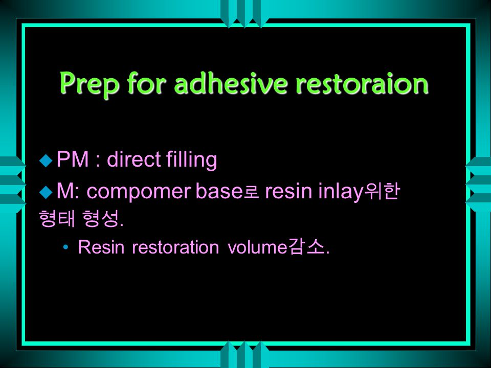 Prep for adhesive restoraion u PM : direct filling u M: compomer base 로 resin inlay 위한 형태 형성. Resin restoration volume 감소.