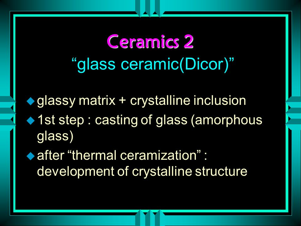 Ceramics 2 Ceramics 2 glass ceramic(Dicor) u glassy matrix + crystalline inclusion u 1st step : casting of glass (amorphous glass) u after thermal ceramization : development of crystalline structure