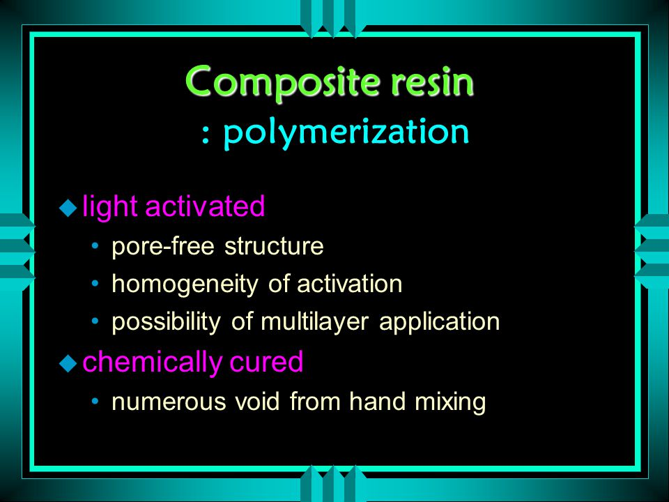 Composite resin Composite resin : polymerization u light activated pore-free structure homogeneity of activation possibility of multilayer application u chemically cured numerous void from hand mixing