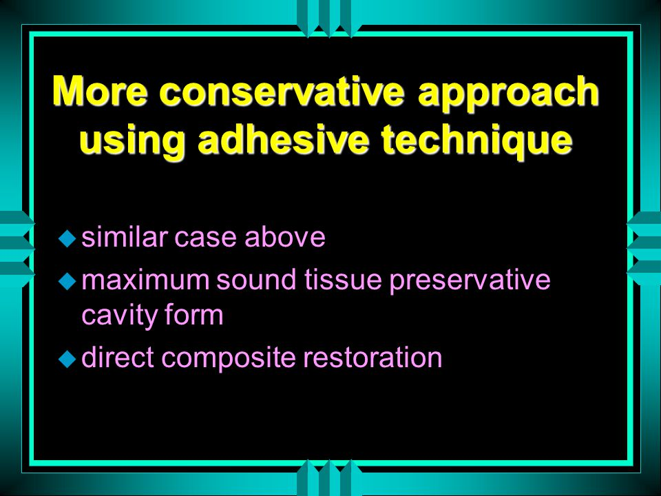More conservative approach using adhesive technique u similar case above u maximum sound tissue preservative cavity form u direct composite restoration
