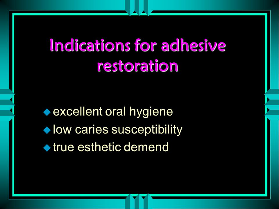 Indications for adhesive restoration u excellent oral hygiene u low caries susceptibility u true esthetic demend