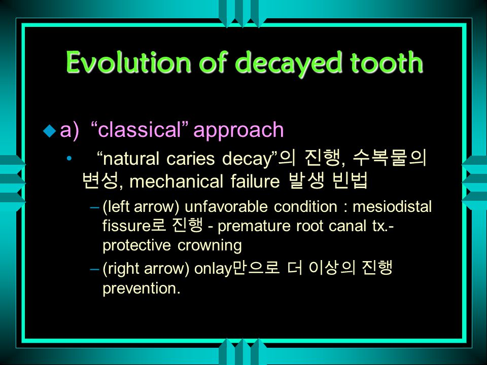 Evolution of decayed tooth u a) classical approach natural caries decay 의 진행, 수복물의 변성, mechanical failure 발생 빈법 –(left arrow) unfavorable condition : mesiodistal fissure 로 진행 - premature root canal tx.- protective crowning –(right arrow) onlay 만으로 더 이상의 진행 prevention.