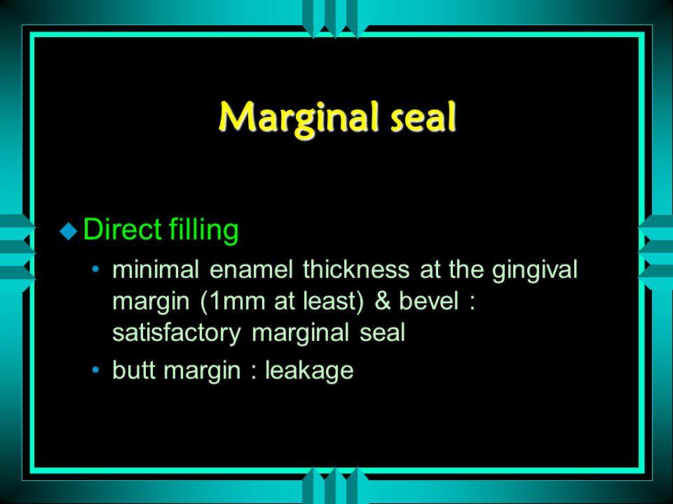 Marginal seal u Direct filling minimal enamel thickness at the gingival margin (1mm at least) & bevel : satisfactory marginal seal butt margin : leaka
