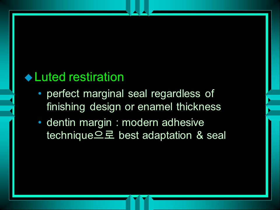 u Luted restiration perfect marginal seal regardless of finishing design or enamel thickness dentin margin : modern adhesive technique 으로 best adaptation & seal
