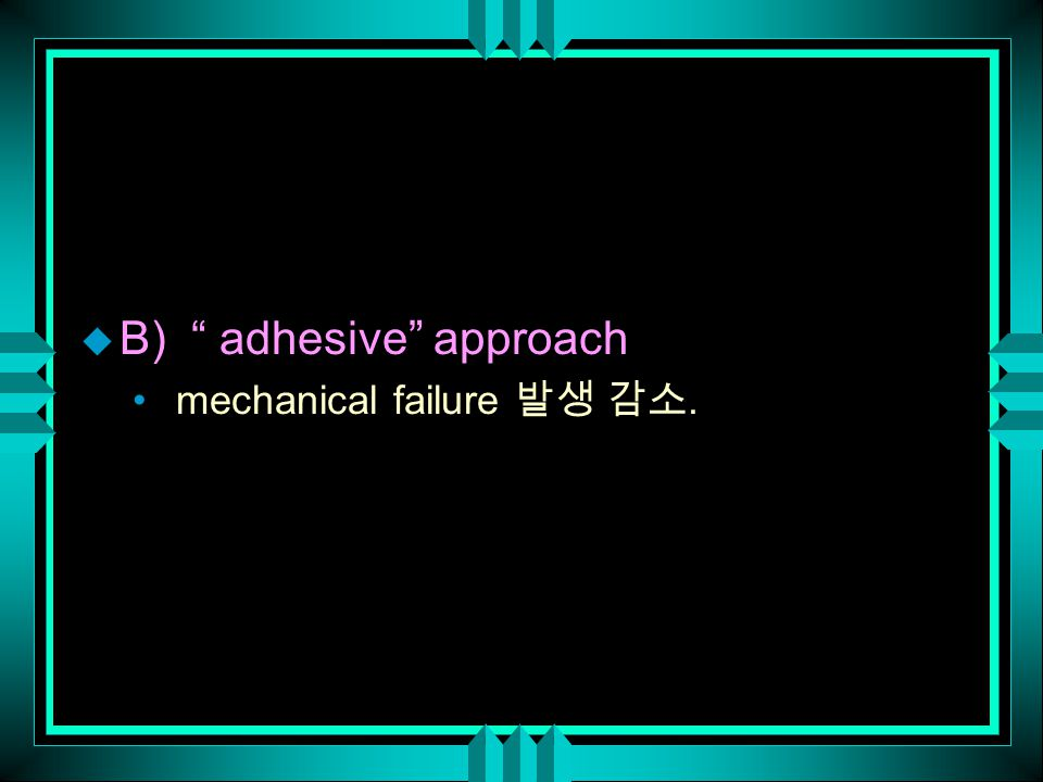 u B) adhesive approach mechanical failure 발생 감소.