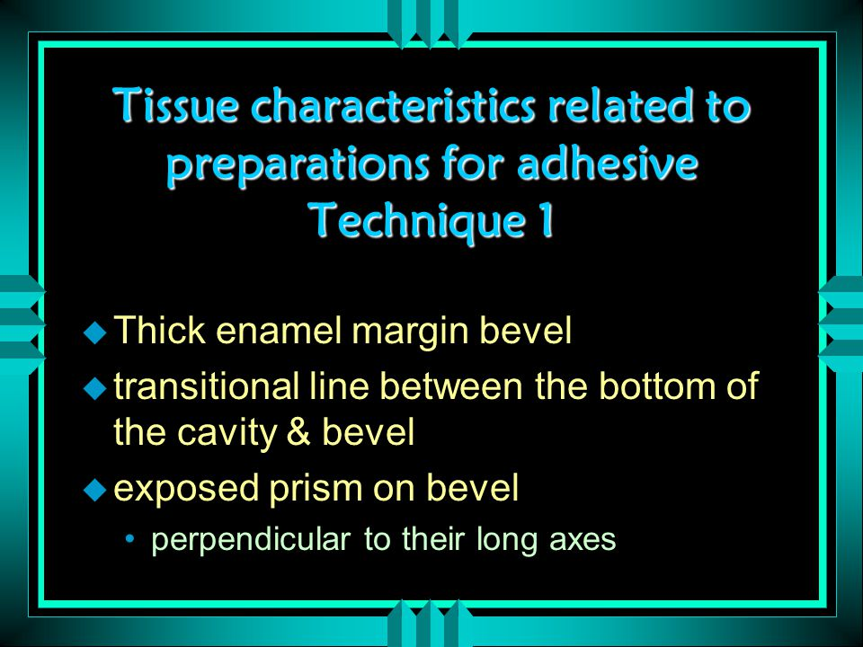 Tissue characteristics related to preparations for adhesive Technique 1 u Thick enamel margin bevel u transitional line between the bottom of the cavity & bevel u exposed prism on bevel perpendicular to their long axes