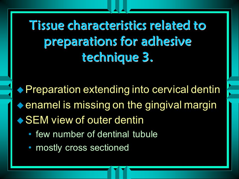 Tissue characteristics related to preparations for adhesive technique 3.