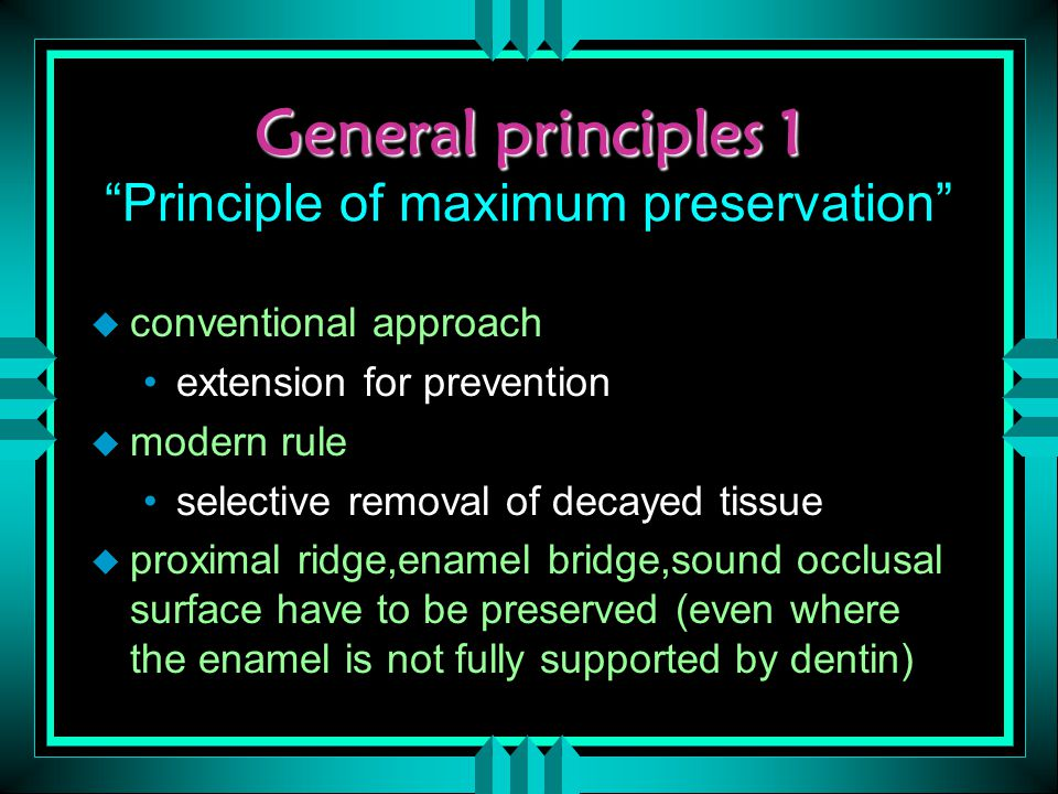 General principles 1 General principles 1 Principle of maximum preservation u conventional approach extension for prevention u modern rule selective removal of decayed tissue u proximal ridge,enamel bridge,sound occlusal surface have to be preserved (even where the enamel is not fully supported by dentin)