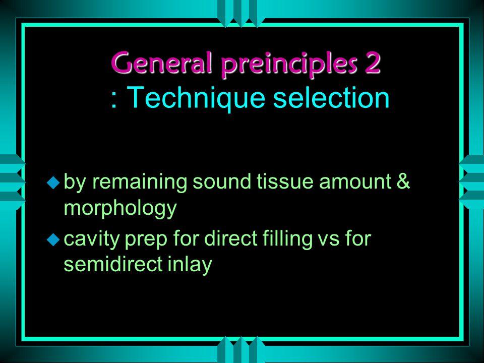 General preinciples 2 General preinciples 2 : Technique selection u by remaining sound tissue amount & morphology u cavity prep for direct filling vs