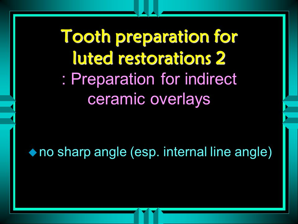 Tooth preparation for luted restorations 2 Tooth preparation for luted restorations 2 : Preparation for indirect ceramic overlays u no sharp angle (esp.