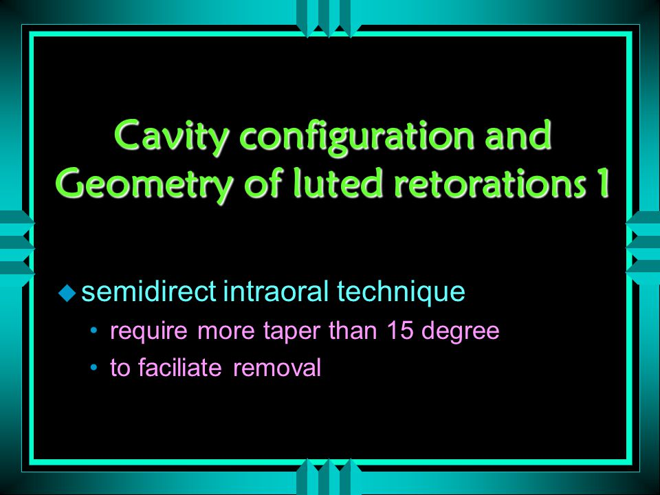 Cavity configuration and Geometry of luted retorations 1 u semidirect intraoral technique require more taper than 15 degree to faciliate removal