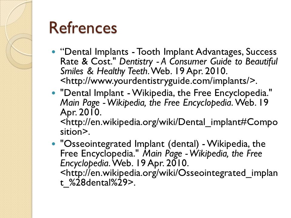 Refrences Dental Implants - Tooth Implant Advantages, Success Rate & Cost. Dentistry - A Consumer Guide to Beautiful Smiles & Healthy Teeth.