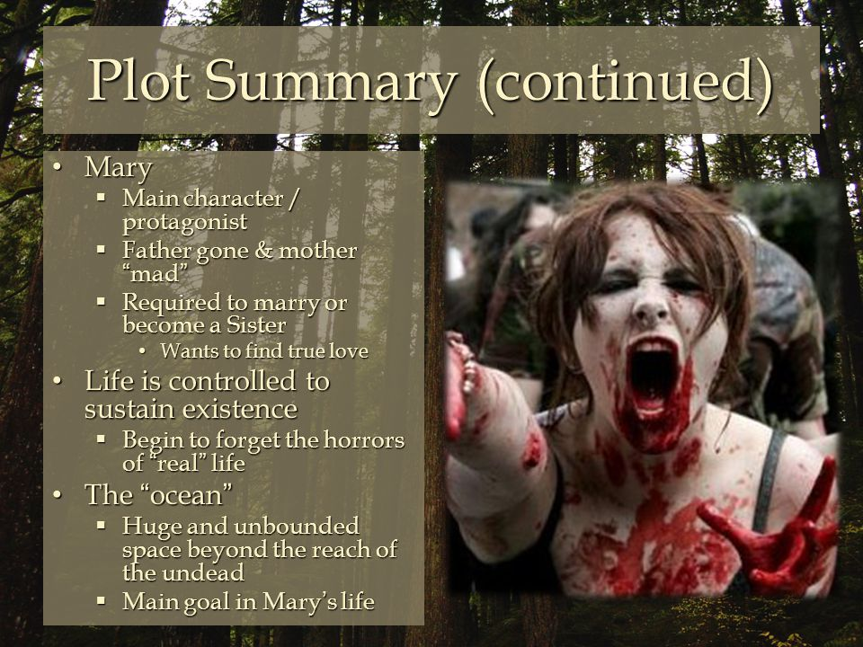 Plot Summary (continued) Mary Mary  Main character / protagonist  Father gone & mother mad  Required to marry or become a Sister Wants to find true love Wants to find true love Life is controlled to sustain existence Life is controlled to sustain existence  Begin to forget the horrors of real life The ocean The ocean  Huge and unbounded space beyond the reach of the undead  Main goal in Mary's life