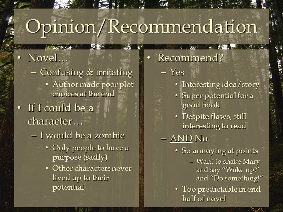 Opinion/Recommendation Novel… Novel… – Confusing & irritating Author made poor plot choices at the end Author made poor plot choices at the end If I could be a character… If I could be a character… – I would be a zombie Only people to have a purpose (sadly) Only people to have a purpose (sadly) Other characters never lived up to their potential Other characters never lived up to their potential Recommend.